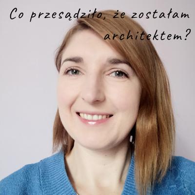 Co przesądziło, że zostałam architektem?